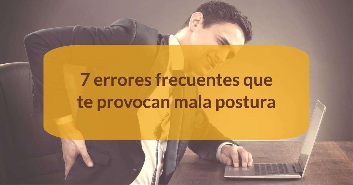 Mala postura: ¿qué 7 errores la provocan mas habitualmente?